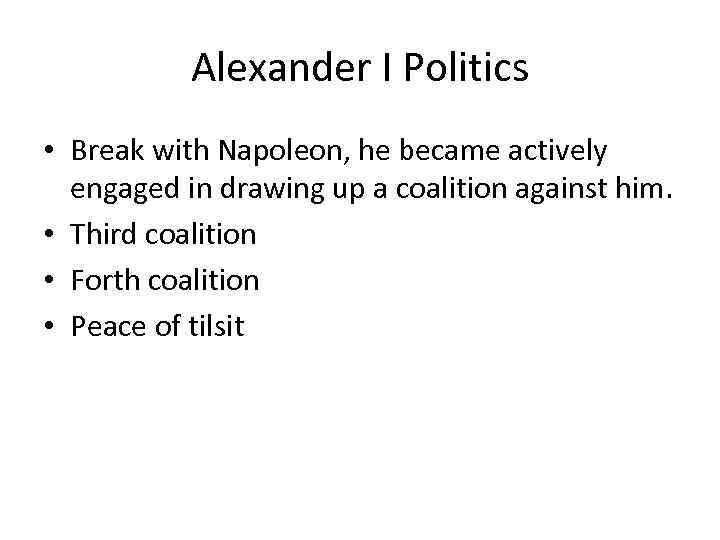 Alexander I Politics • Break with Napoleon, he became actively engaged in drawing up