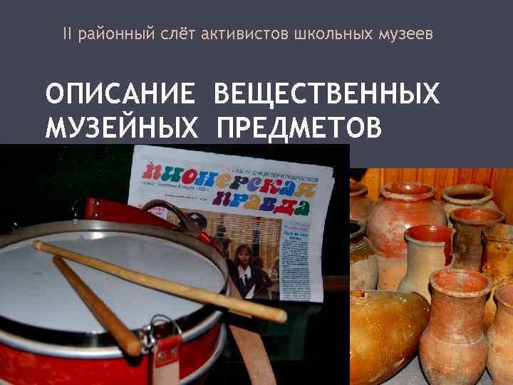 II районный слёт активистов школьных музеев ОПИСАНИЕ ВЕЩЕСТВЕННЫХ МУЗЕЙНЫХ ПРЕДМЕТОВ