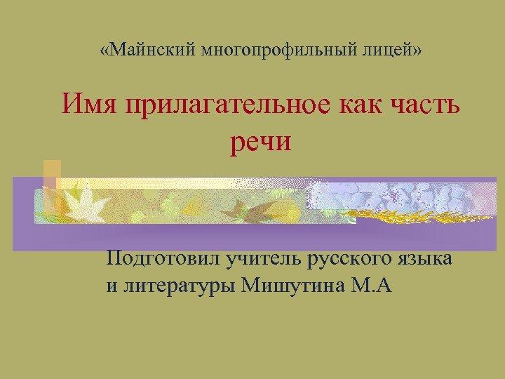 «Майнский многопрофильный лицей» Имя прилагательное как часть речи Подготовил учитель русского языка и