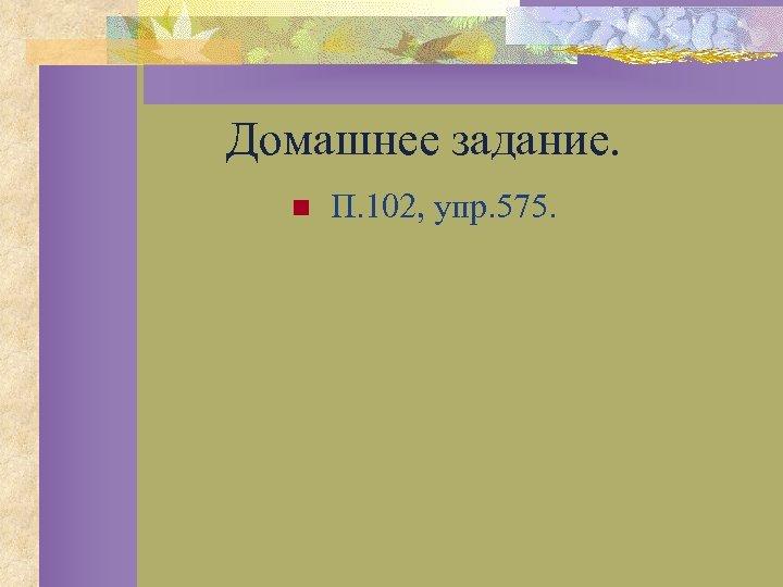 Домашнее задание. n П. 102, упр. 575.