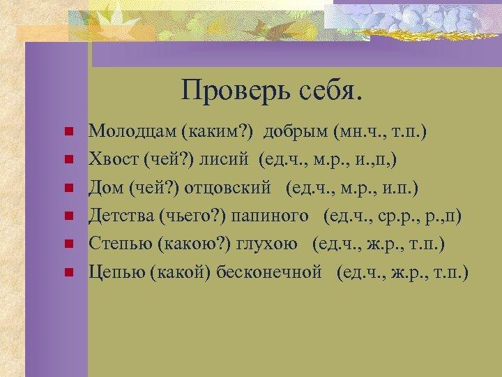 Проверь себя. n n n Молодцам (каким? ) добрым (мн. ч. , т. п.