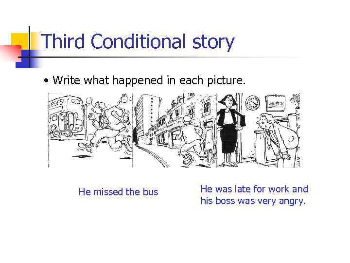 Third Conditional story • Write what happened in each picture. He missed the bus