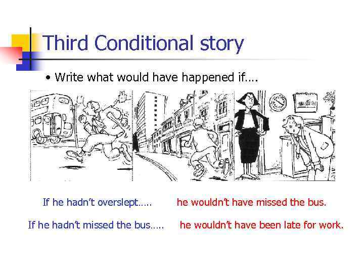 Third Conditional story • Write what would have happened if…. If he hadn't overslept….