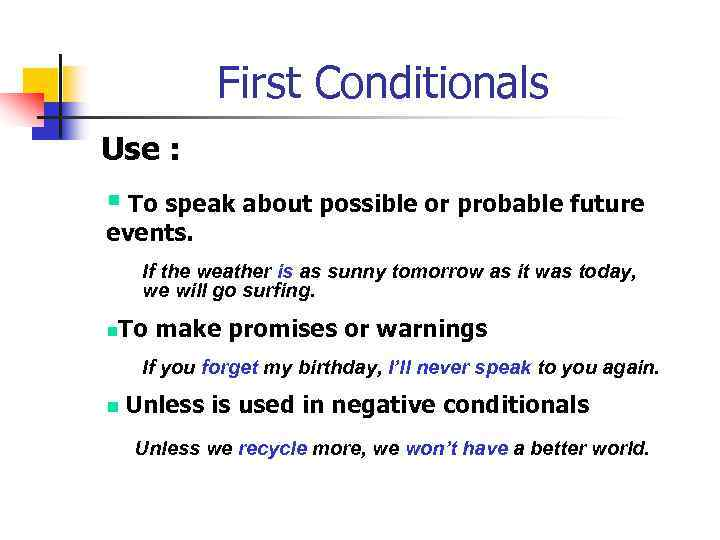 First Conditionals Use : § To speak about possible or probable future events. If