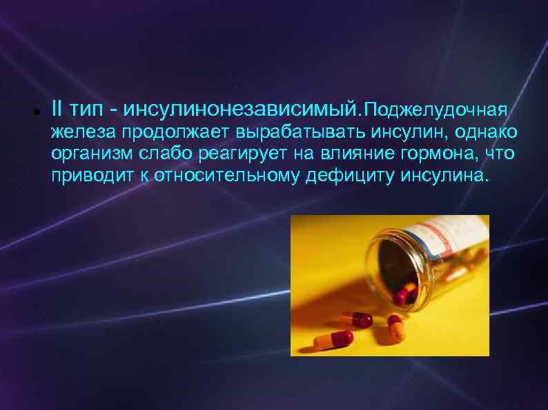 II тип - инсулинонезависимый. Поджелудочная железа продолжает вырабатывать инсулин, однако организм слабо реагирует