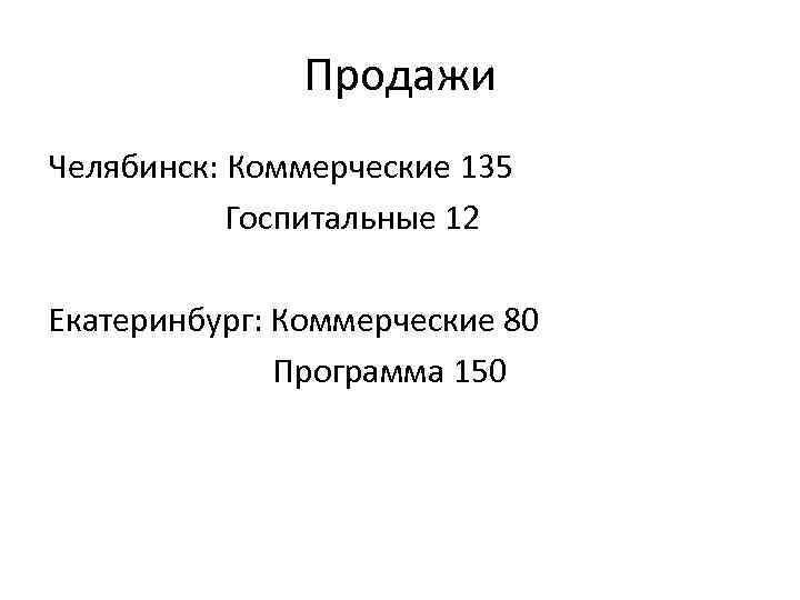 Продажи Челябинск: Коммерческие 135 Госпитальные 12 Екатеринбург: Коммерческие 80 Программа 150