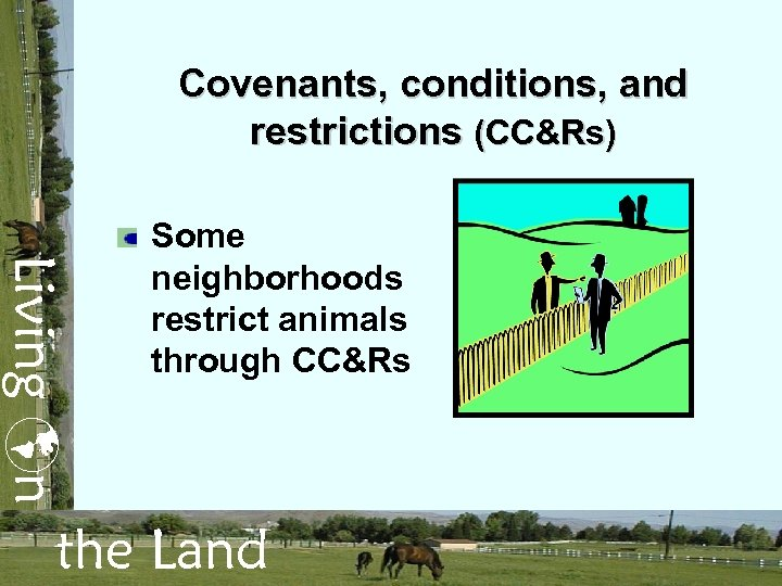 Covenants, conditions, and restrictions (CC&Rs) Living n Some neighborhoods restrict animals through CC&Rs the
