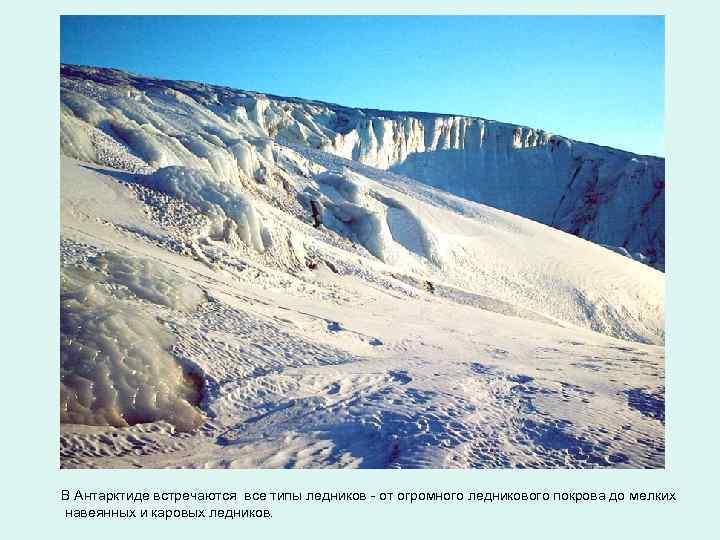 В Антарктиде встречаются все типы ледников - от огромного ледникового покрова до мелких навеянных