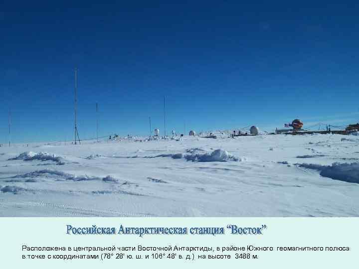 Расположена в центральной части Восточной Антарктиды, в районе Южного геомагнитного полюса в точке с