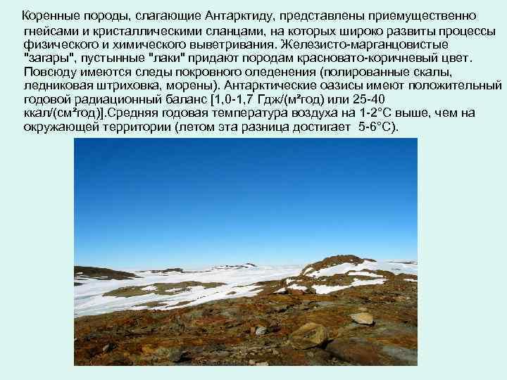 Коренные породы, слагающие Антарктиду, представлены приемущественно гнейсами и кристаллическими сланцами, на которых широко развиты