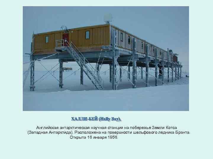 Английская антарктическая научная станция на побережье Земли Котса (Западная Антарктида). Расположена на поверхности шельфового