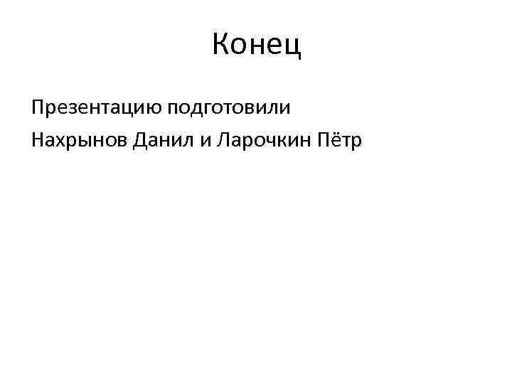 Конец Презентацию подготовили Нахрынов Данил и Ларочкин Пётр