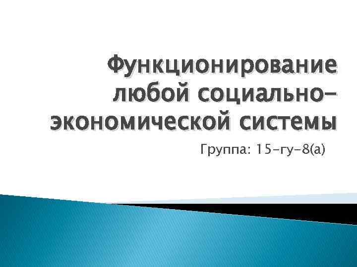 Функционирование любой социальноэкономической системы Группа: 15 -гу-8(а)