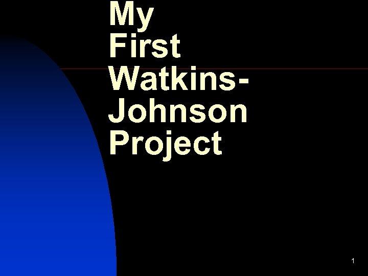 My First Watkins. Johnson Project 1
