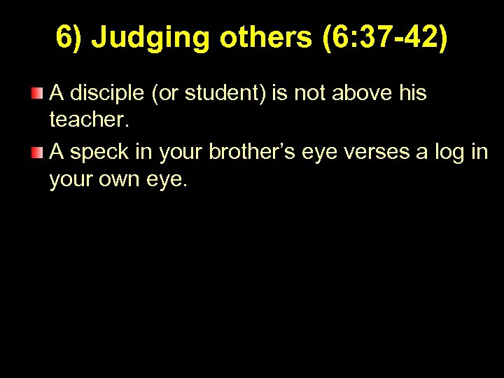 6) Judging others (6: 37 -42) A disciple (or student) is not above his