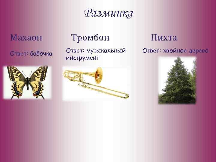 Разминка Махаон Ответ: бабочка Тромбон Ответ: музыкальный инструмент Пихта Ответ: хвойное дерево