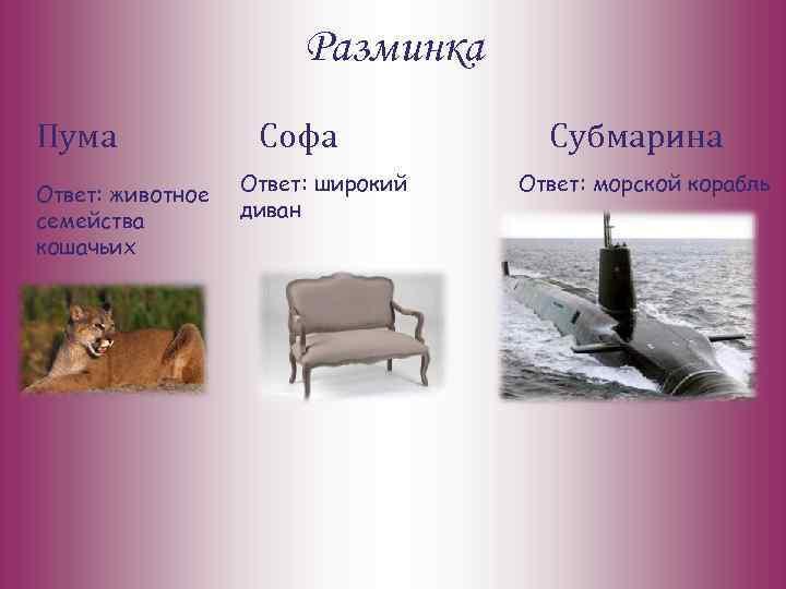 Разминка Пума Ответ: животное семейства кошачьих Софа Ответ: широкий диван Субмарина Ответ: морской корабль