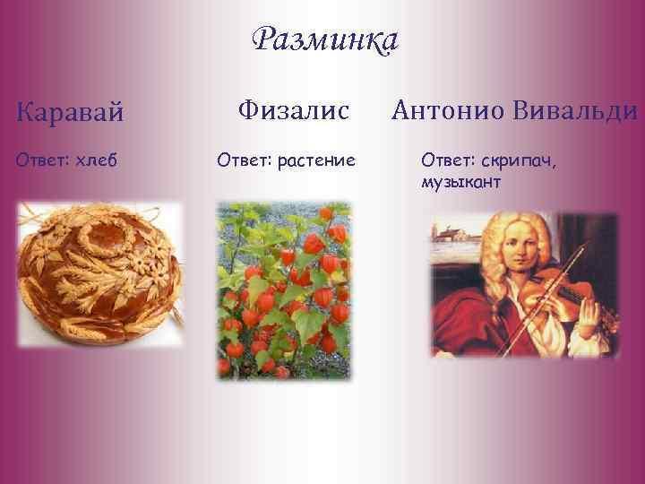 Разминка Каравай Ответ: хлеб Физалис Ответ: растение Антонио Вивальди Ответ: скрипач, музыкант