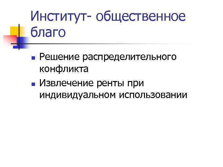 Институт- общественное благо n n Решение распределительного конфликта Извлечение ренты при индивидуальном использовании