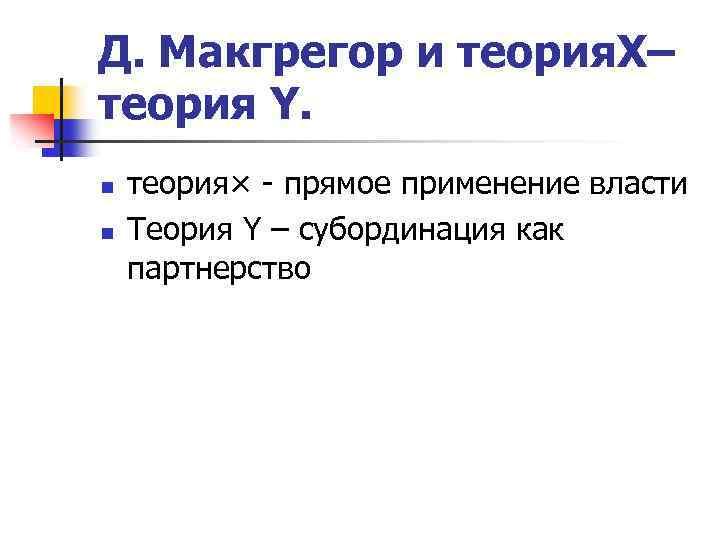 Д. Макгрегор и теория. X– теория Y. n n теория× - прямое применение власти