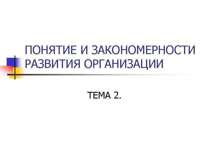 ПОНЯТИЕ И ЗАКОНОМЕРНОСТИ РАЗВИТИЯ ОРГАНИЗАЦИИ ТЕМА 2.