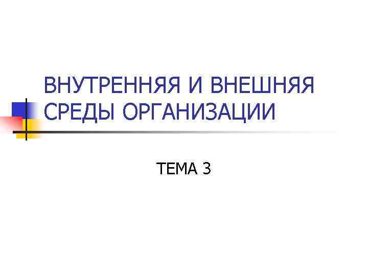 ВНУТРЕННЯЯ И ВНЕШНЯЯ СРЕДЫ ОРГАНИЗАЦИИ ТЕМА 3