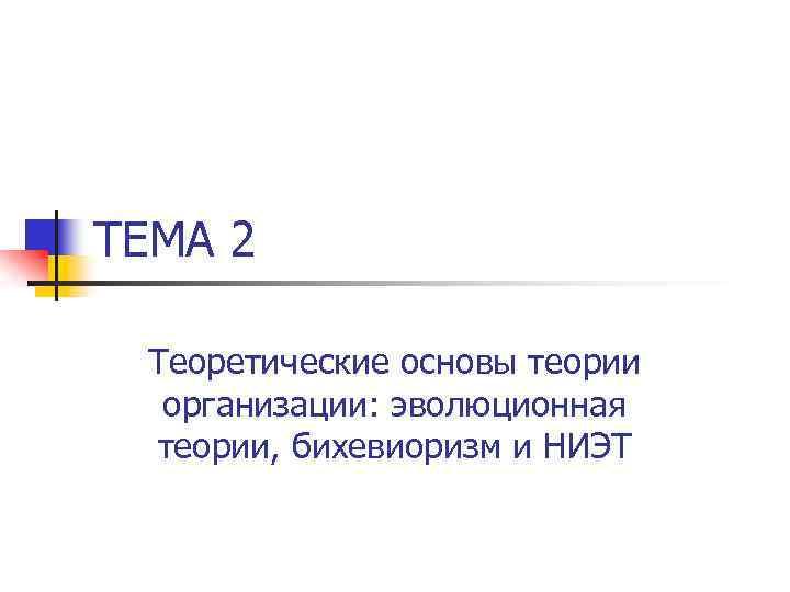 ТЕМА 2 Теоретические основы теории организации: эволюционная теории, бихевиоризм и НИЭТ