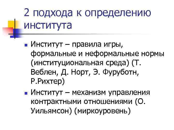 2 подхода к определению института n n Институт – правила игры, формальные и неформальные