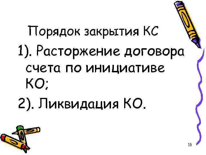 Порядок закрытия КС 1). Расторжение договора счета по инициативе КО; 2). Ликвидация КО. 16