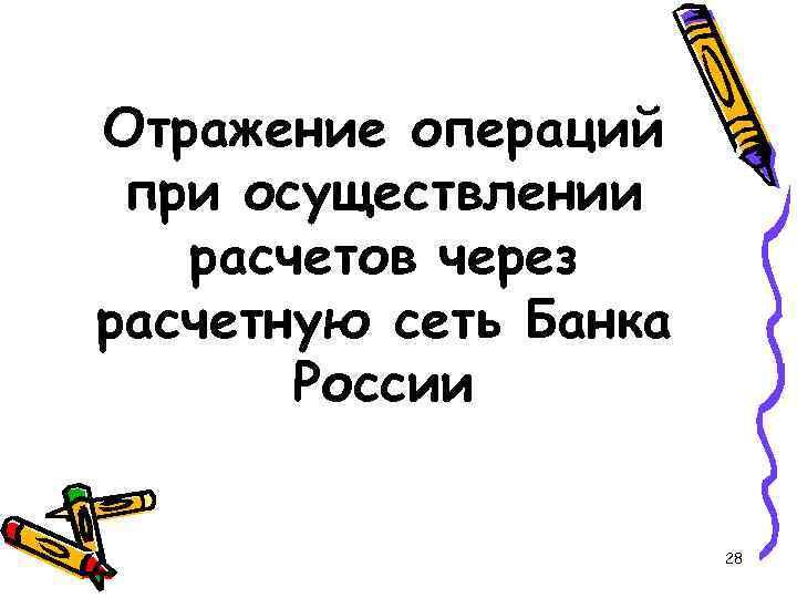 Отражение операций при осуществлении расчетов через расчетную сеть Банка России 28