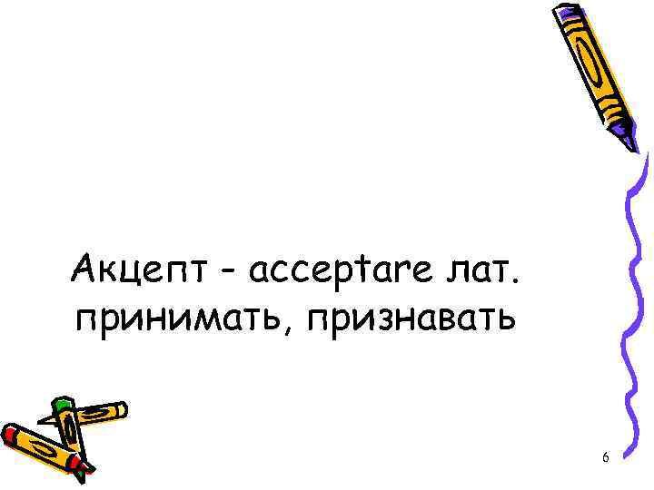 Акцепт - acceptare лат. принимать, признавать 6