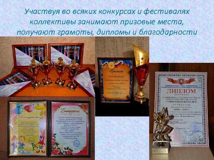 Участвуя во всяких конкурсах и фестивалях коллективы занимают призовые места, получают грамоты, дипломы и