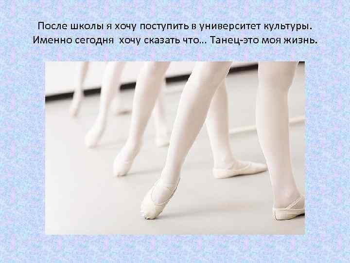 После школы я хочу поступить в университет культуры. Именно сегодня хочу сказать что… Танец-это
