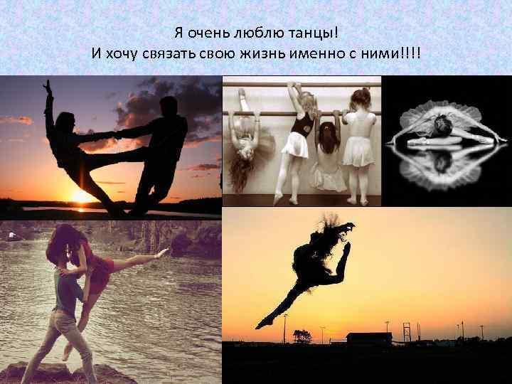 Я очень люблю танцы! И хочу связать свою жизнь именно с ними!!!!