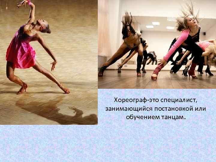 Хореограф-это специалист, занимающийся постановкой или обучением танцам.