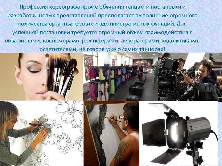 Профессия хореографа кроме обучения танцам и постановки и разработки новых представлений предполагает выполнение огромного