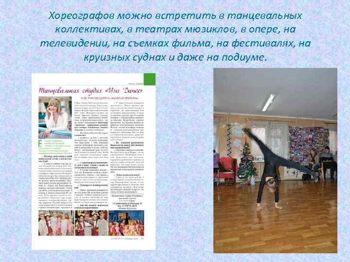 Хореографов можно встретить в танцевальных коллективах, в театрах мюзиклов, в опере, на телевидении, на