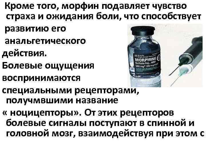 Кроме того, морфин подавляет чувство страха и ожидания боли, что способствует развитию его анальгетического