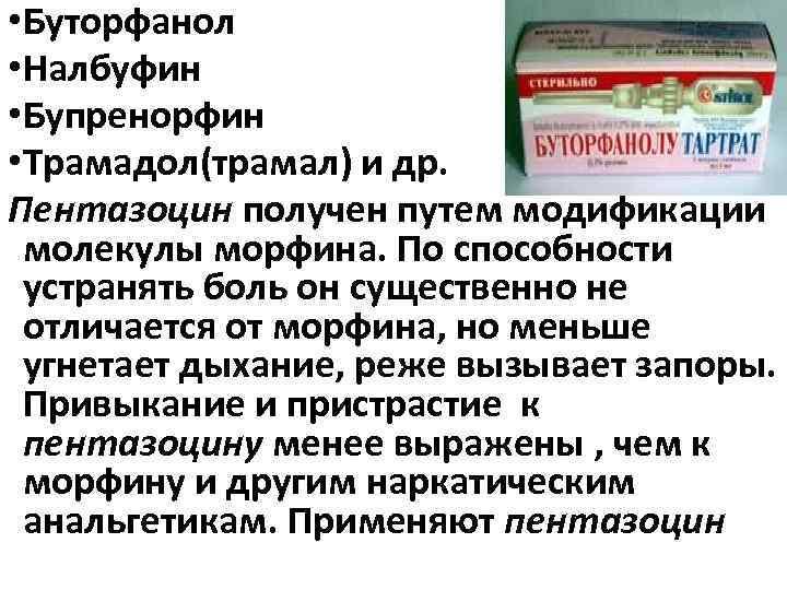 • Буторфанол • Налбуфин • Бупренорфин • Трамадол(трамал) и др. Пентазоцин получен путем