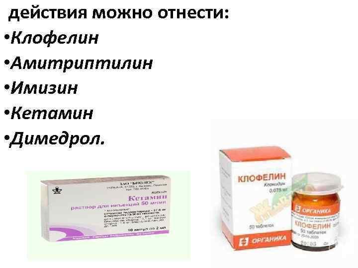действия можно отнести: • Клофелин • Амитриптилин • Имизин • Кетамин • Димедрол.