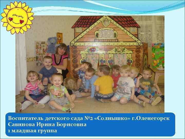 Воспитатель детского сада № 2 «Солнышко» г. Оленегорск Савинова Ирина Борисовна 1 младшая группа