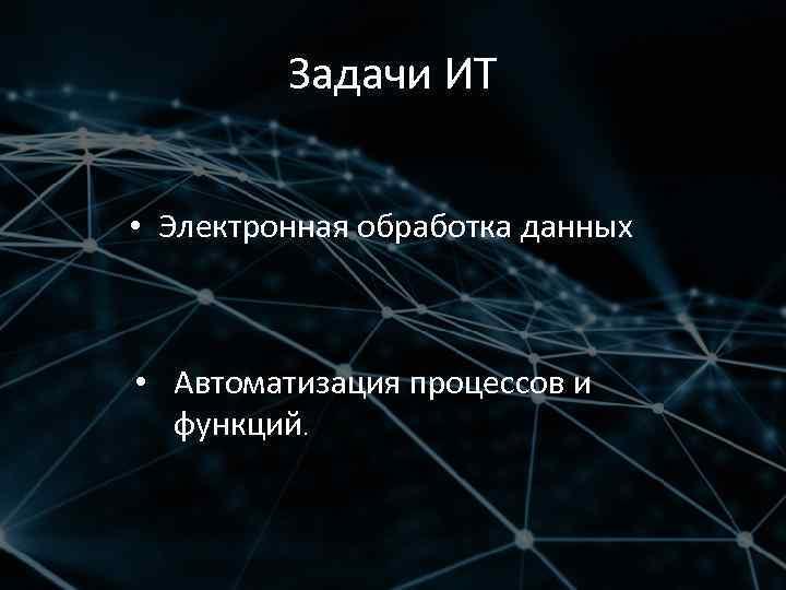 Задачи ИТ • Электронная обработка данных • Автоматизация процессов и функций.