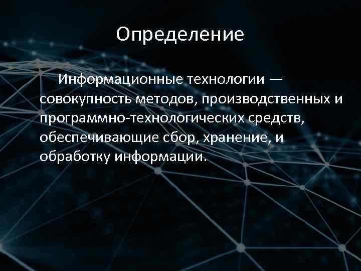Определение Информационные технологии — cовокупность методов, производственных и программно-технологических средств, обеспечивающие сбор, хранение, и