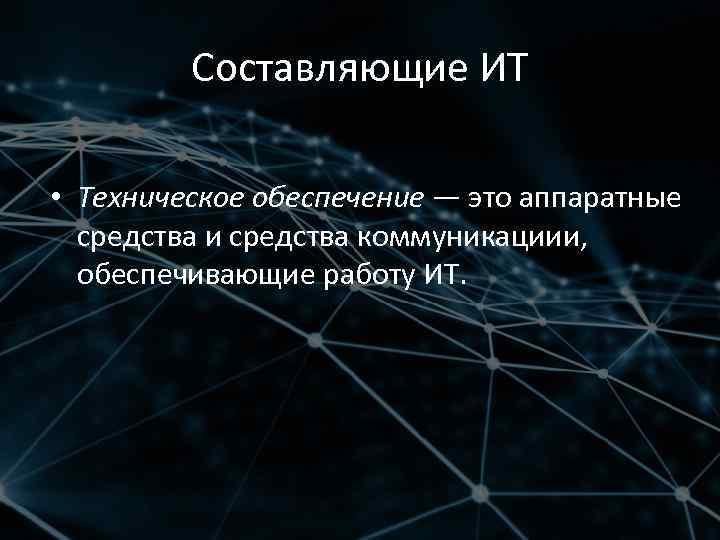 Составляющие ИТ • Техническое обеспечение — это аппаратные средства и средства коммуникациии, обеспечивающие работу