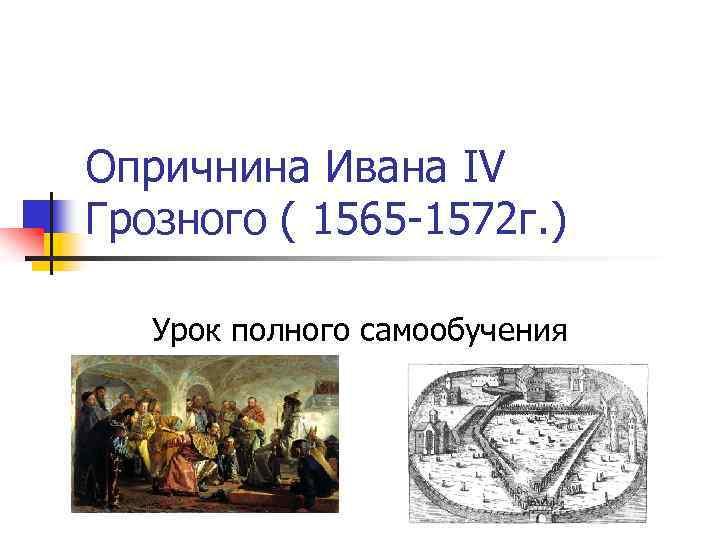 Опричнина Ивана IV Грозного ( 1565 -1572 г. ) Урок полного самообучения