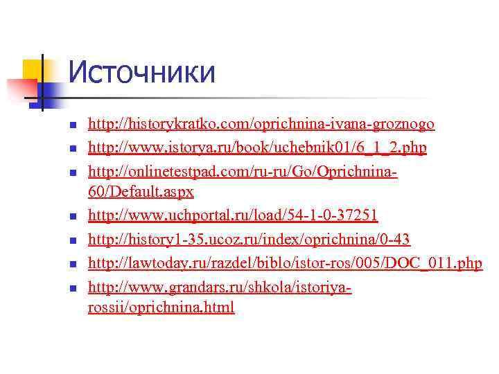 Источники n n n n http: //historykratko. com/oprichnina-ivana-groznogo http: //www. istorya. ru/book/uchebnik 01/6_1_2. php
