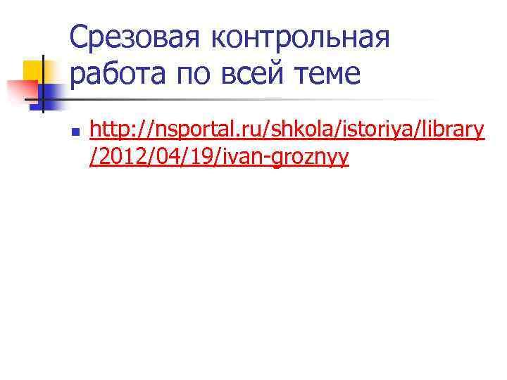 Срезовая контрольная работа по всей теме n http: //nsportal. ru/shkola/istoriya/library /2012/04/19/ivan-groznyy