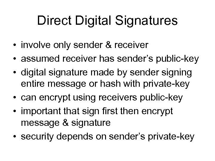 Direct Digital Signatures • involve only sender & receiver • assumed receiver has sender's