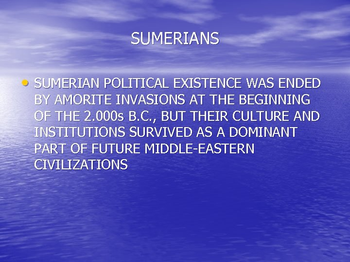 SUMERIANS • SUMERIAN POLITICAL EXISTENCE WAS ENDED BY AMORITE INVASIONS AT THE BEGINNING OF