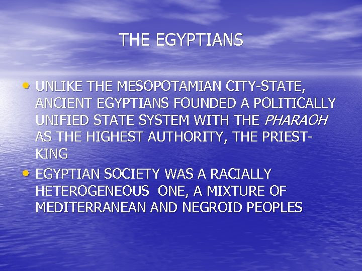 THE EGYPTIANS • UNLIKE THE MESOPOTAMIAN CITY-STATE, • ANCIENT EGYPTIANS FOUNDED A POLITICALLY UNIFIED
